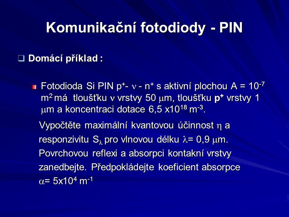 Komunikační fotodiody - PIN  Domácí příklad : Fotodioda Si PIN p + -  - n + s aktivní plochou A = 10 -7 m 2 má tloušťku vrstvy 50  m, tloušťku p +