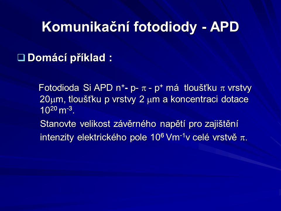 Komunikační fotodiody - APD  Domácí příklad : Fotodioda Si APD n + - p-  - p + má tloušťku  vrstvy 20  m, tloušťku p vrstvy 2  m a koncentraci d
