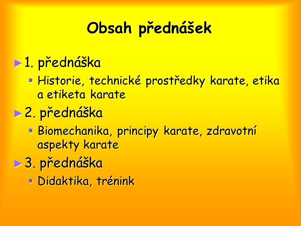 Obsah přednášek ► 1. přednáška  Historie, technické prostředky karate, etika a etiketa karate ► 2. přednáška  Biomechanika, principy karate, zdravot