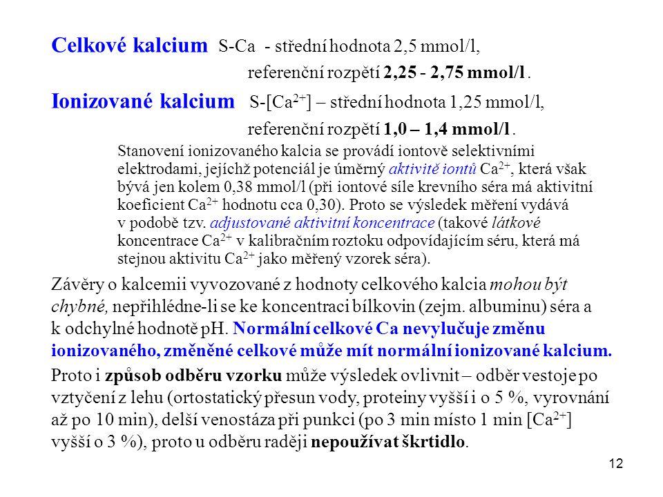 12 Celkové kalcium S-Ca - střední hodnota 2,5 mmol/l, referenční rozpětí 2,25 - 2,75 mmol/l. Ionizované kalcium S-[Ca 2+ ] – střední hodnota 1,25 mmol