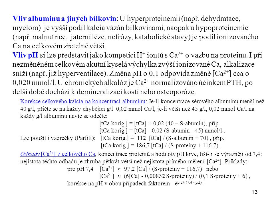 13 Vliv albuminu a jiných bílkovin: U hyperproteinemií (např. dehydratace, myelom) je vyšší podíl kalcia vázán bílkovinami, naopak u hypoproteinemie (