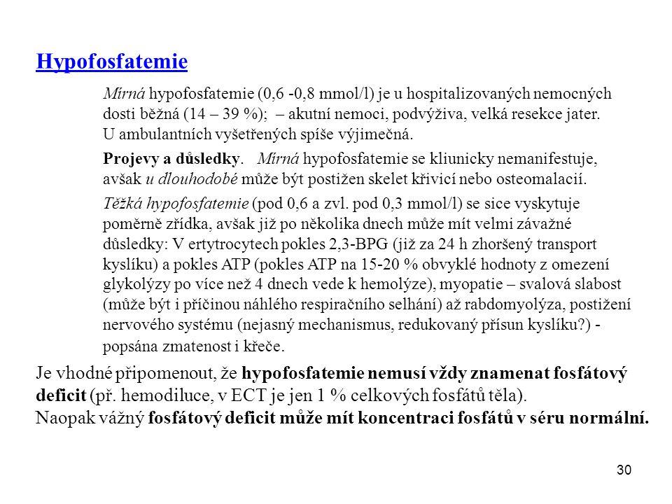 30 Hypofosfatemie Mírná hypofosfatemie (0,6 -0,8 mmol/l) je u hospitalizovaných nemocných dosti běžná (14 – 39 %); – akutní nemoci, podvýživa, velká r