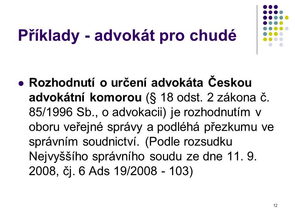 12 Příklady - advokát pro chudé Rozhodnutí o určení advokáta Českou advokátní komorou (§ 18 odst. 2 zákona č. 85/1996 Sb., o advokacii) je rozhodnutím