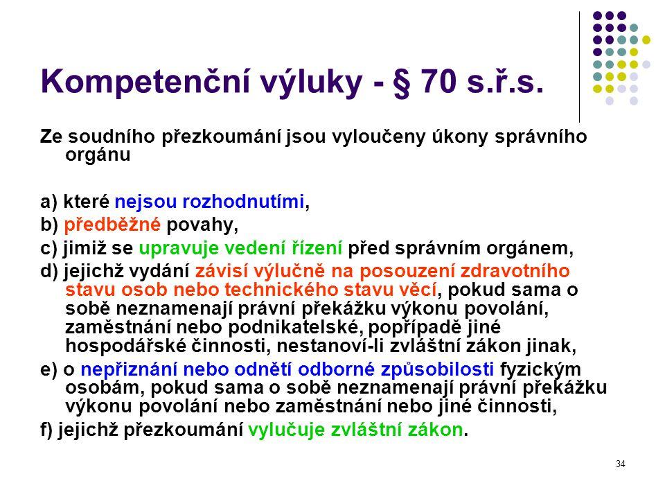 34 Kompetenční výluky - § 70 s.ř.s. Ze soudního přezkoumání jsou vyloučeny úkony správního orgánu a) které nejsou rozhodnutími, b) předběžné povahy, c