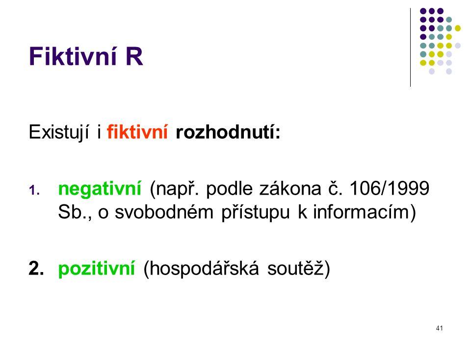 41 Fiktivní R Existují i fiktivní rozhodnutí: 1. negativní (např. podle zákona č. 106/1999 Sb., o svobodném přístupu k informacím) 2. pozitivní (hospo