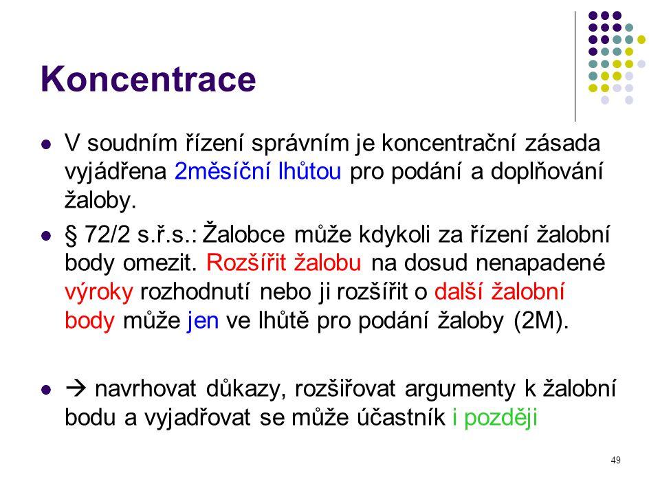 49 Koncentrace V soudním řízení správním je koncentrační zásada vyjádřena 2měsíční lhůtou pro podání a doplňování žaloby. § 72/2 s.ř.s.: Žalobce může