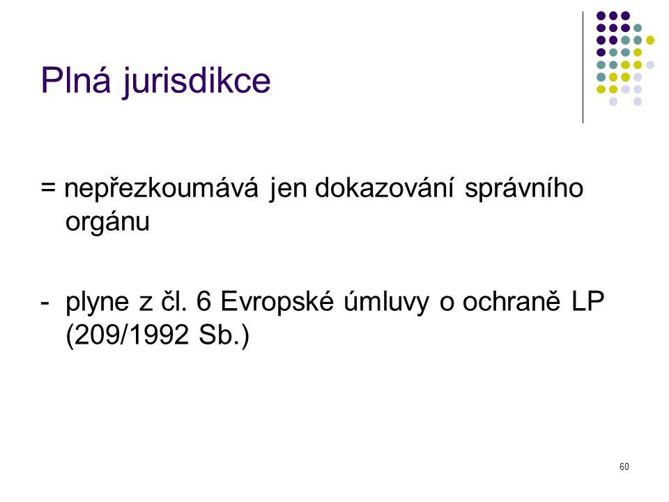 60 Plná jurisdikce = nepřezkoumává jen dokazování správního orgánu - plyne z čl. 6 Evropské úmluvy o ochraně LP (209/1992 Sb.)