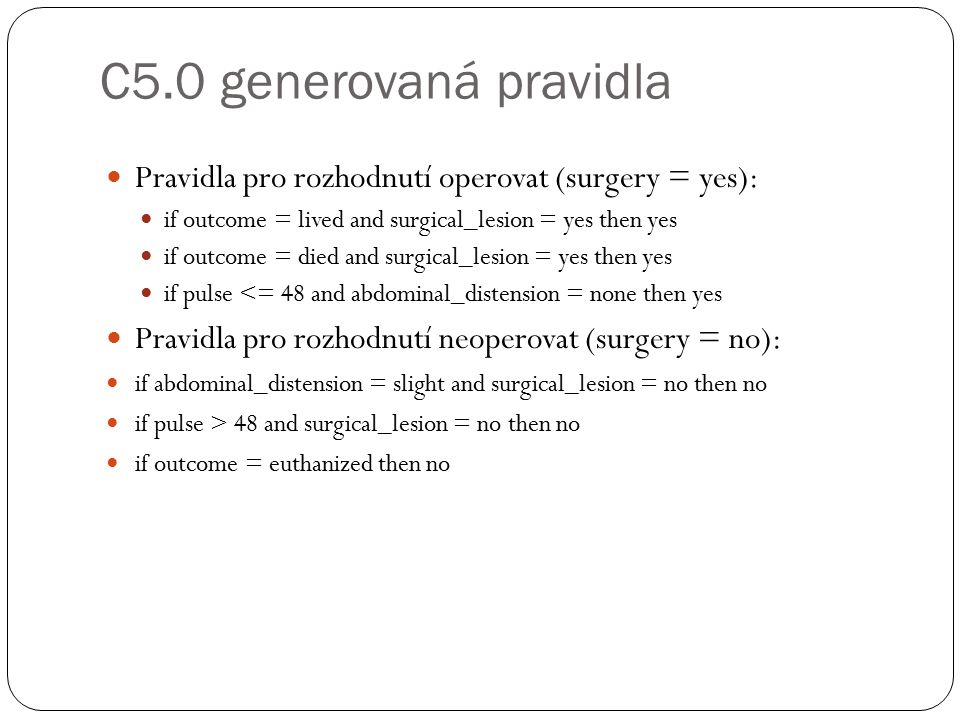 C5.0 generovaná pravidla Pravidla pro rozhodnutí operovat (surgery = yes): if outcome = lived and surgical_lesion = yes then yes if outcome = died and surgical_lesion = yes then yes if pulse <= 48 and abdominal_distension = none then yes Pravidla pro rozhodnutí neoperovat (surgery = no): if abdominal_distension = slight and surgical_lesion = no then no if pulse > 48 and surgical_lesion = no then no if outcome = euthanized then no