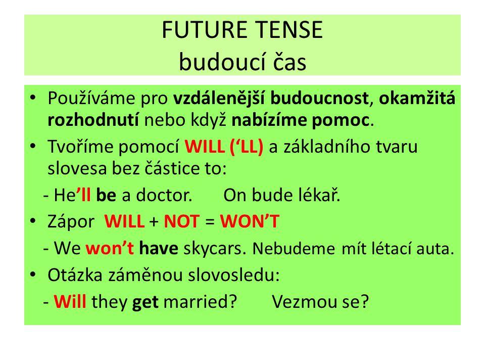 FUTURE TENSE budoucí čas Používáme pro vzdálenější budoucnost, okamžitá rozhodnutí nebo když nabízíme pomoc.