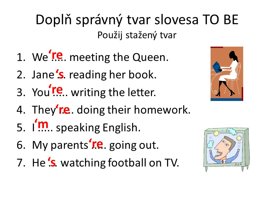 Doplň správný tvar slovesa TO BE Použij stažený tvar 1.We..... meeting the Queen. 2.Jane... reading her book. 3.You..... writing the letter. 4.They...