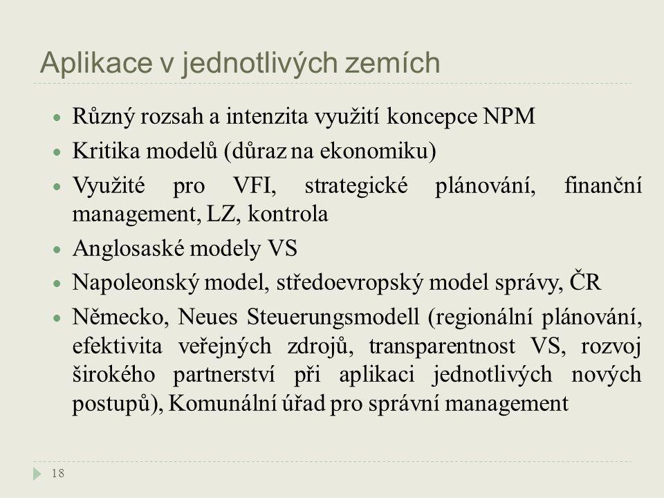Aplikace v jednotlivých zemích 18 Různý rozsah a intenzita využití koncepce NPM Kritika modelů (důraz na ekonomiku) Využité pro VFI, strategické plánování, finanční management, LZ, kontrola Anglosaské modely VS Napoleonský model, středoevropský model správy, ČR Německo, Neues Steuerungsmodell (regionální plánování, efektivita veřejných zdrojů, transparentnost VS, rozvoj širokého partnerství při aplikaci jednotlivých nových postupů), Komunální úřad pro správní management
