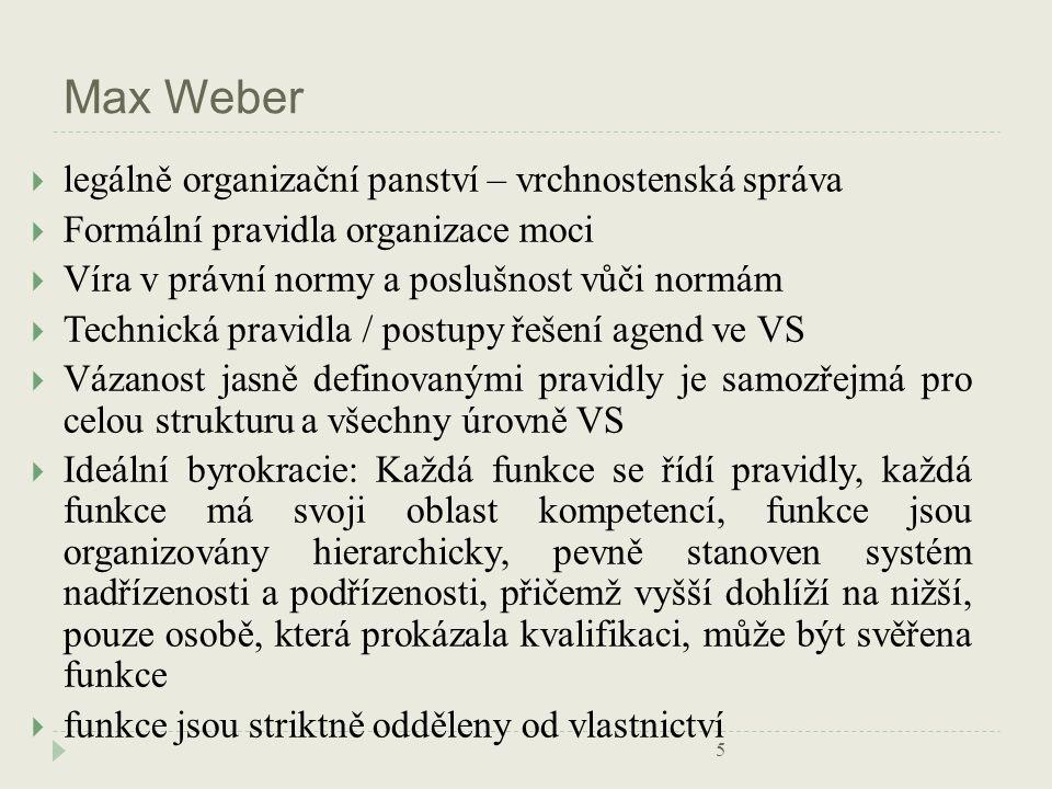 Max Weber  legálně organizační panství – vrchnostenská správa  Formální pravidla organizace moci  Víra v právní normy a poslušnost vůči normám  Technická pravidla / postupy řešení agend ve VS  Vázanost jasně definovanými pravidly je samozřejmá pro celou strukturu a všechny úrovně VS  Ideální byrokracie: Každá funkce se řídí pravidly, každá funkce má svoji oblast kompetencí, funkce jsou organizovány hierarchicky, pevně stanoven systém nadřízenosti a podřízenosti, přičemž vyšší dohlíží na nižší, pouze osobě, která prokázala kvalifikaci, může být svěřena funkce  funkce jsou striktně odděleny od vlastnictví 5