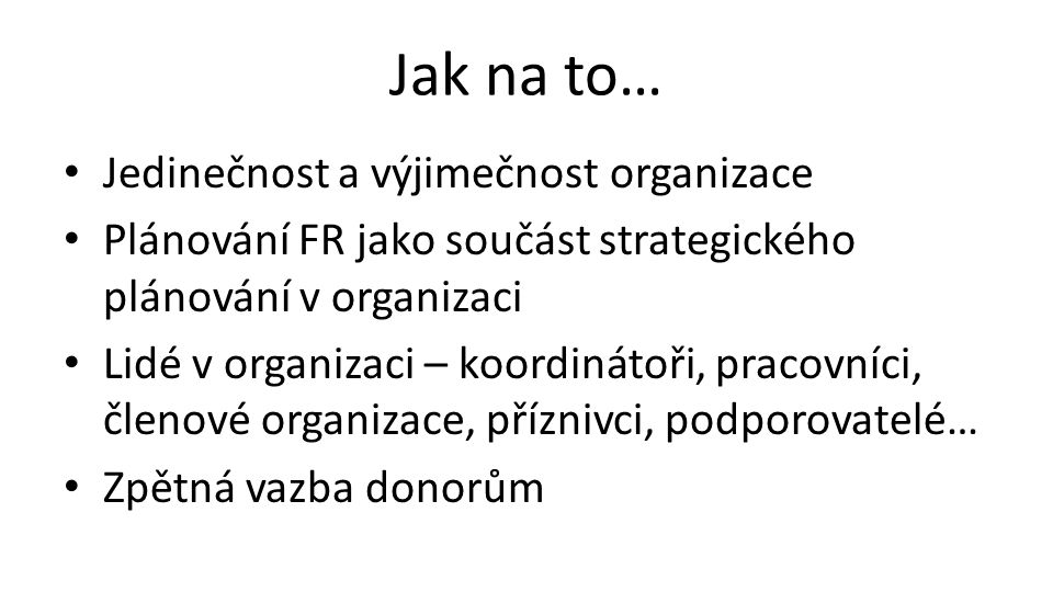 Jak na to… Jedinečnost a výjimečnost organizace Plánování FR jako součást strategického plánování v organizaci Lidé v organizaci – koordinátoři, pracovníci, členové organizace, příznivci, podporovatelé… Zpětná vazba donorům