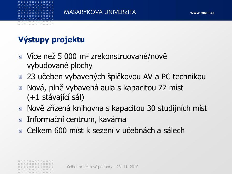 Odbor projektové podpory – 23. 11. 2010 Výstupy projektu Více než 5 000 m 2 zrekonstruované/nově vybudované plochy 23 učeben vybavených špičkovou AV a