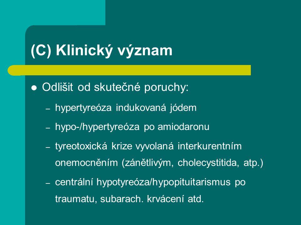 (C) Klinický význam Odlišit od skutečné poruchy: – hypertyreóza indukovaná jódem – hypo-/hypertyreóza po amiodaronu – tyreotoxická krize vyvolaná interkurentním onemocněním (zánětlivým, cholecystitida, atp.) – centrální hypotyreóza/hypopituitarismus po traumatu, subarach.