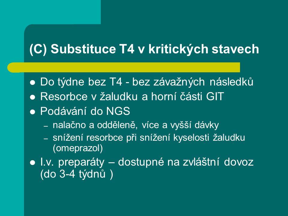 (C) Substituce T4 v kritických stavech Do týdne bez T4 - bez závažných následků Resorbce v žaludku a horní části GIT Podávání do NGS – nalačno a odděleně, více a vyšší dávky – snížení resorbce při snížení kyselosti žaludku (omeprazol) I.v.