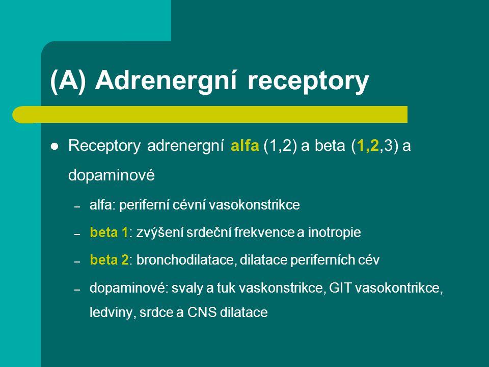 (A) Adrenergní receptory Receptory adrenergní alfa (1,2) a beta (1,2,3) a dopaminové – alfa: periferní cévní vasokonstrikce – beta 1: zvýšení srdeční frekvence a inotropie – beta 2: bronchodilatace, dilatace periferních cév – dopaminové: svaly a tuk vaskonstrikce, GIT vasokontrikce, ledviny, srdce a CNS dilatace