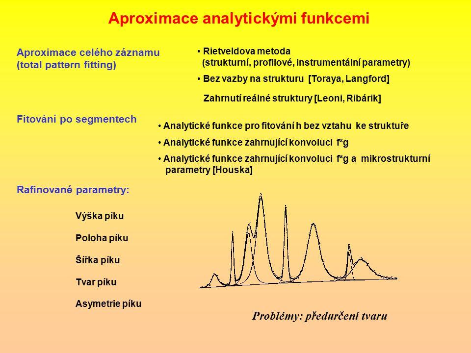 Aproximace celého záznamu (total pattern fitting) Analytické funkce pro fitování h bez vztahu ke struktuře Analytické funkce zahrnující konvoluci f*g Analytické funkce zahrnující konvoluci f*g a mikrostrukturní parametry [Houska] Problémy: předurčení tvaru Rafinované parametry: Výška píku Poloha píku Šířka píku Tvar píku Asymetrie píku Aproximace analytickými funkcemi Rietveldova metoda (strukturní, profilové, instrumentální parametry) Rietveldova metoda (strukturní, profilové, instrumentální parametry) Bez vazby na strukturu [Toraya, Langford] Bez vazby na strukturu [Toraya, Langford] Fitování po segmentech Zahrnutí reálné struktury [Leoni, Ribárik]