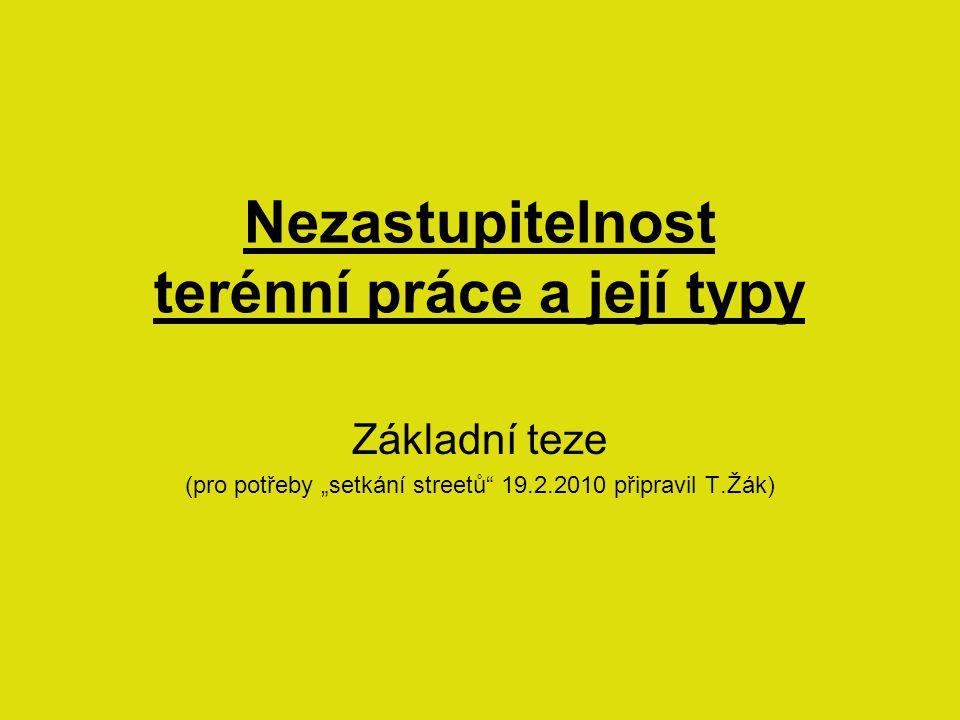 """Nezastupitelnost terénní práce a její typy Základní teze (pro potřeby """"setkání streetů 19.2.2010 připravil T.Žák)"""