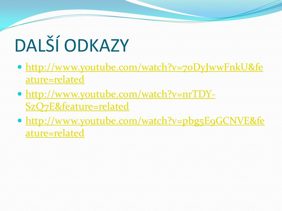 DALŠÍ ODKAZY http://www.youtube.com/watch?v=70DyJwwFnkU&fe ature=related http://www.youtube.com/watch?v=70DyJwwFnkU&fe ature=related http://www.youtub