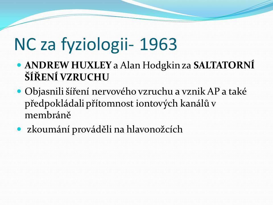 NC za fyziologii- 1963 ANDREW HUXLEY a Alan Hodgkin za SALTATORNÍ ŠÍŘENÍ VZRUCHU Objasnili šíření nervového vzruchu a vznik AP a také předpokládali př