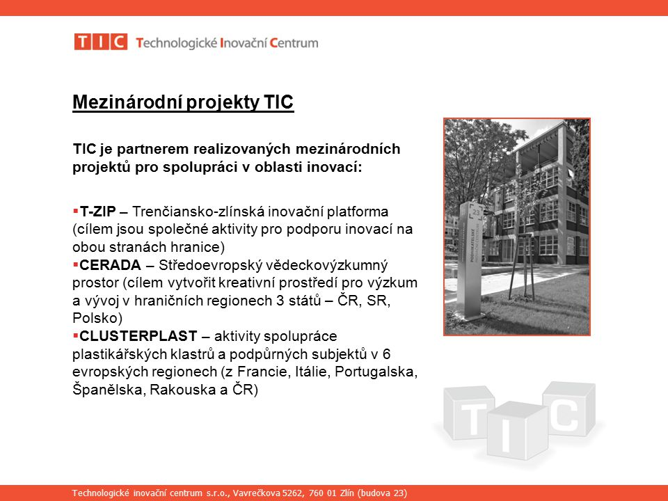 Technologické inovační centrum s.r.o., Vavrečkova 5262, 760 01 Zlín (budova 23) Mezinárodní projekty TIC TIC je partnerem realizovaných mezinárodních projektů pro spolupráci v oblasti inovací:  T-ZIP – Trenčiansko-zlínská inovační platforma (cílem jsou společné aktivity pro podporu inovací na obou stranách hranice)  CERADA – Středoevropský vědeckovýzkumný prostor (cílem vytvořit kreativní prostředí pro výzkum a vývoj v hraničních regionech 3 států – ČR, SR, Polsko)  CLUSTERPLAST – aktivity spolupráce plastikářských klastrů a podpůrných subjektů v 6 evropských regionech (z Francie, Itálie, Portugalska, Španělska, Rakouska a ČR)