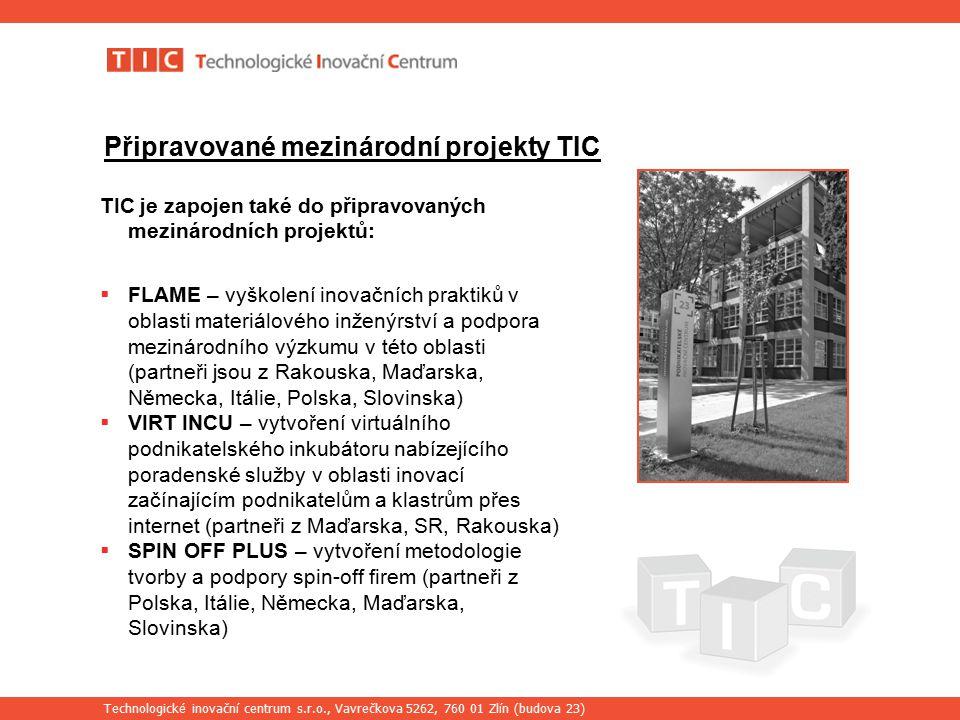 Technologické inovační centrum s.r.o., Vavrečkova 5262, 760 01 Zlín (budova 23) Připravované mezinárodní projekty TIC TIC je zapojen také do připravovaných mezinárodních projektů:  FLAME – vyškolení inovačních praktiků v oblasti materiálového inženýrství a podpora mezinárodního výzkumu v této oblasti (partneři jsou z Rakouska, Maďarska, Německa, Itálie, Polska, Slovinska)  VIRT INCU – vytvoření virtuálního podnikatelského inkubátoru nabízejícího poradenské služby v oblasti inovací začínajícím podnikatelům a klastrům přes internet (partneři z Maďarska, SR, Rakouska)  SPIN OFF PLUS – vytvoření metodologie tvorby a podpory spin-off firem (partneři z Polska, Itálie, Německa, Maďarska, Slovinska)