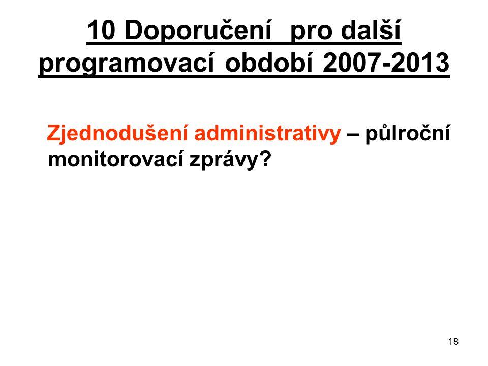 18 10 Doporučení pro další programovací období 2007-2013 Zjednodušení administrativy – půlroční monitorovací zprávy