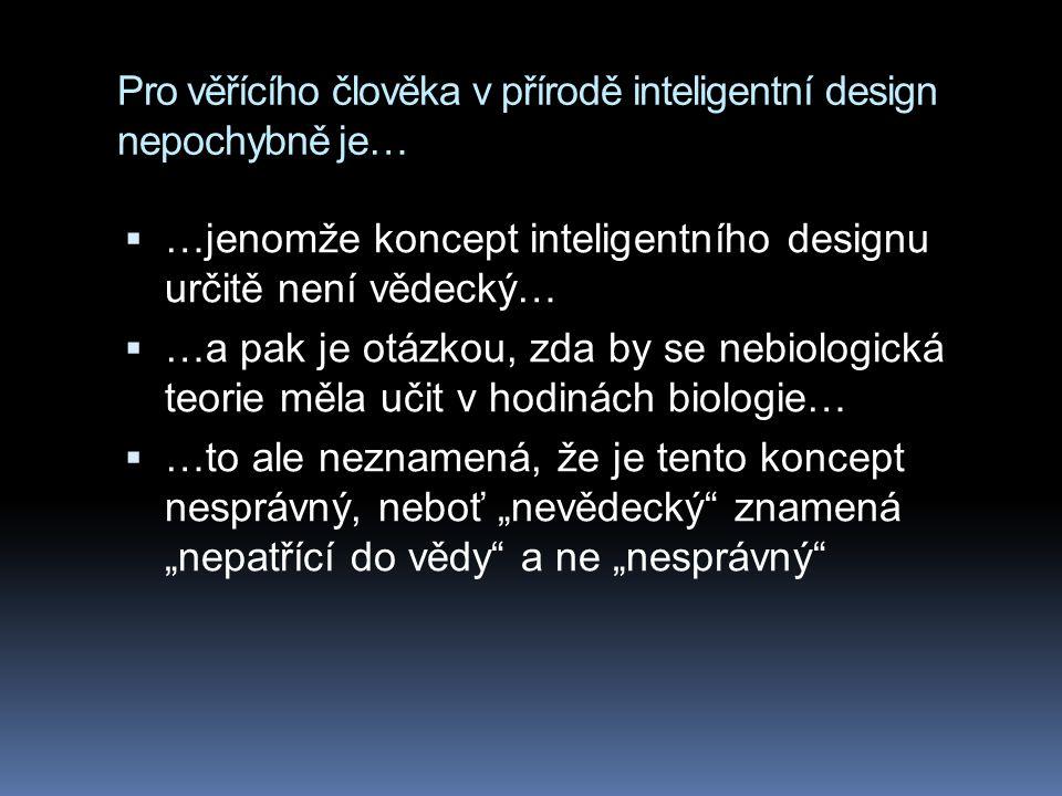 """Pro věřícího člověka v přírodě inteligentní design nepochybně je…  …jenomže koncept inteligentního designu určitě není vědecký…  …a pak je otázkou, zda by se nebiologická teorie měla učit v hodinách biologie…  …to ale neznamená, že je tento koncept nesprávný, neboť """"nevědecký znamená """"nepatřící do vědy a ne """"nesprávný"""
