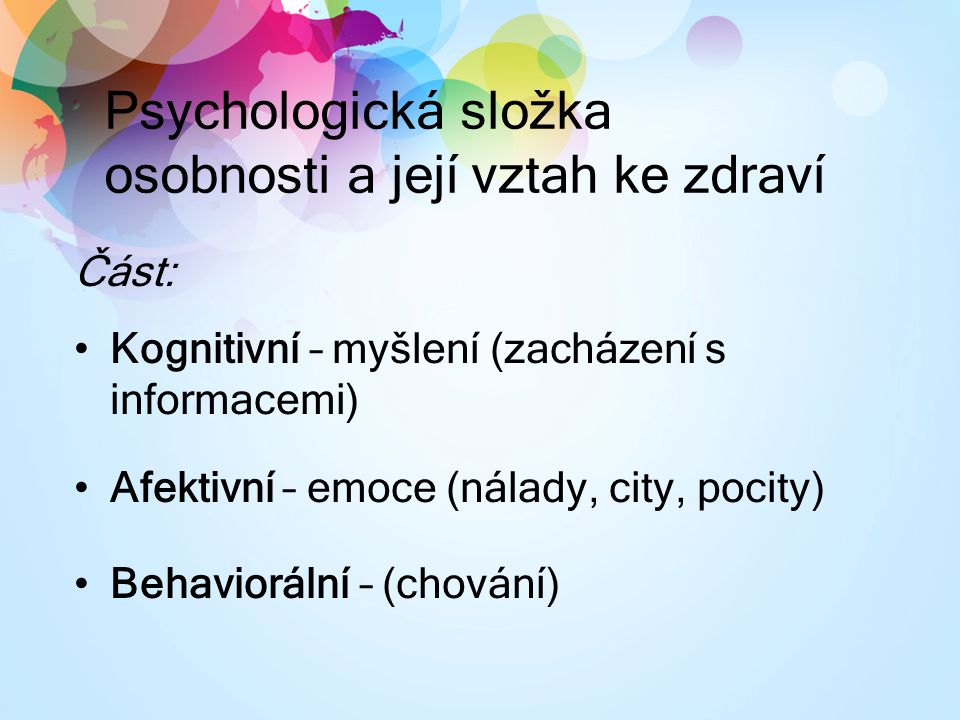 Psychologická složka osobnosti a její vztah ke zdraví Část: Kognitivní – myšlení (zacházení s informacemi) Afektivní – emoce (nálady, city, pocity) Behaviorální – (chování)