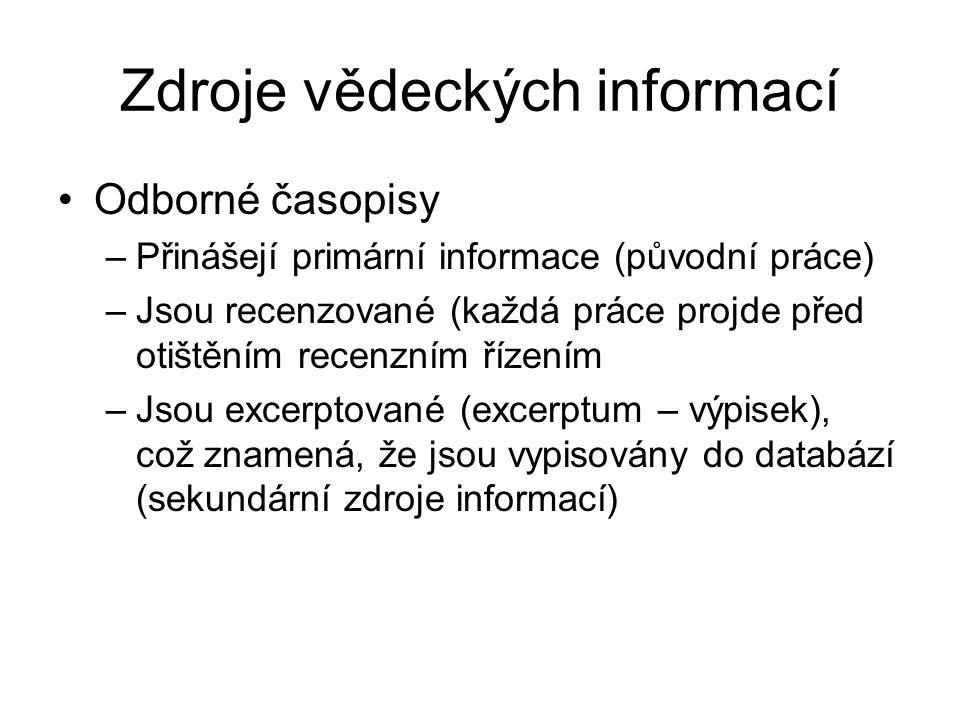 Zdroje vědeckých informací Odborné časopisy –Přinášejí primární informace (původní práce) –Jsou recenzované (každá práce projde před otištěním recenzn