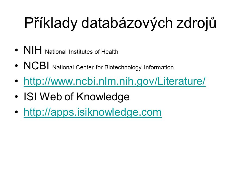 Příklady databázových zdrojů NIH National Institutes of Health NCBI National Center for Biotechnology Information http://www.ncbi.nlm.nih.gov/Literature/ ISI Web of Knowledge http://apps.isiknowledge.com
