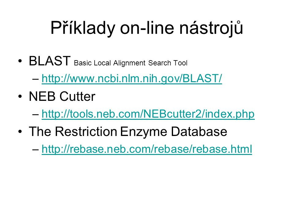 Příklady on-line nástrojů BLAST Basic Local Alignment Search Tool –http://www.ncbi.nlm.nih.gov/BLAST/http://www.ncbi.nlm.nih.gov/BLAST/ NEB Cutter –http://tools.neb.com/NEBcutter2/index.phphttp://tools.neb.com/NEBcutter2/index.php The Restriction Enzyme Database –http://rebase.neb.com/rebase/rebase.htmlhttp://rebase.neb.com/rebase/rebase.html