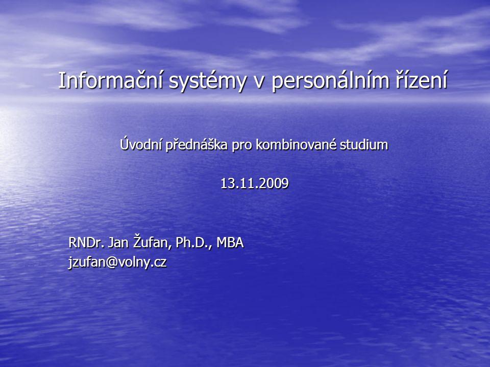 Informační systémy v personálním řízení Úvodní přednáška pro kombinované studium 13.11.2009 RNDr. Jan Žufan, Ph.D., MBA jzufan@volny.cz