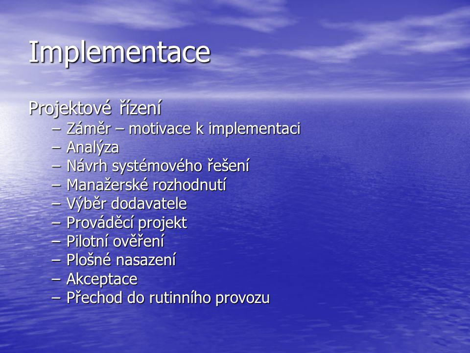 Implementace Projektové řízení –Záměr – motivace k implementaci –Analýza –Návrh systémového řešení –Manažerské rozhodnutí –Výběr dodavatele –Prováděcí