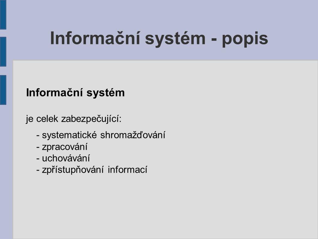 Informační systém je celek zabezpečující: - systematické shromažďování - zpracování - uchovávání - zpřístupňování informací