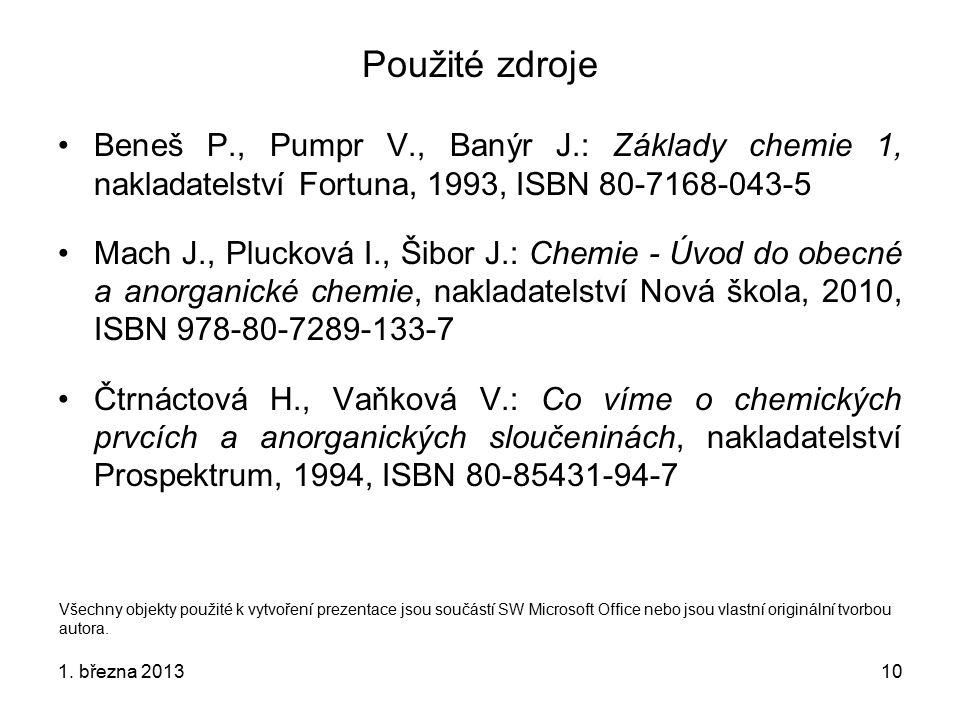 10 Použité zdroje Beneš P., Pumpr V., Banýr J.: Základy chemie 1, nakladatelství Fortuna, 1993, ISBN 80-7168-043-5 Mach J., Plucková I., Šibor J.: Chemie - Úvod do obecné a anorganické chemie, nakladatelství Nová škola, 2010, ISBN 978-80-7289-133-7 Čtrnáctová H., Vaňková V.: Co víme o chemických prvcích a anorganických sloučeninách, nakladatelství Prospektrum, 1994, ISBN 80-85431-94-7 Všechny objekty použité k vytvoření prezentace jsou součástí SW Microsoft Office nebo jsou vlastní originální tvorbou autora.