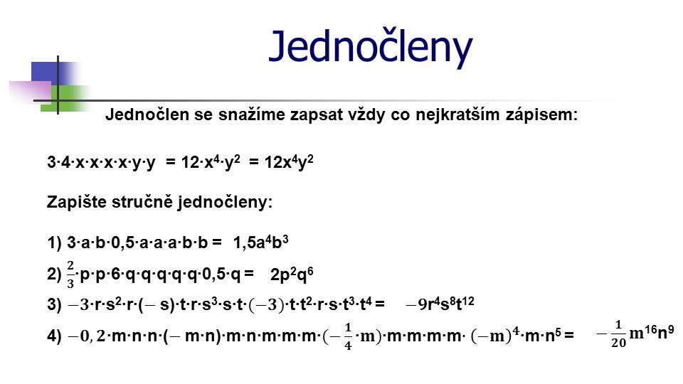 Jednočleny Jednočlen se snažíme zapsat vždy co nejkratším zápisem: 3·4·x·x·x·x·y·y Zapište stručně jednočleny: = 12·x 4 ·y 2 1) 3·a·b·0,5·a·a·a·b·b =