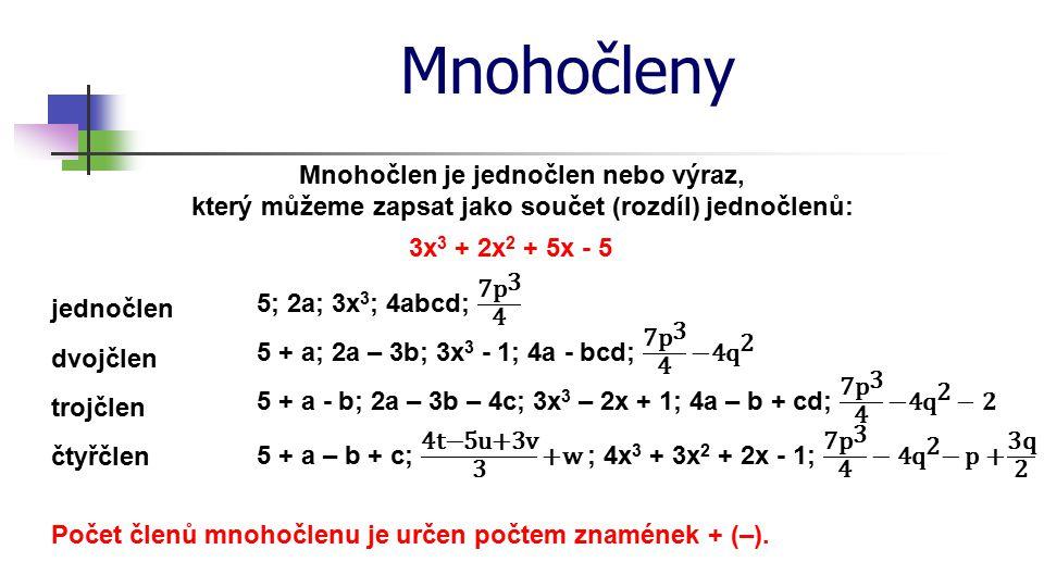 Mnohočleny Mnohočlen je jednočlen nebo výraz, který můžeme zapsat jako součet (rozdíl) jednočlenů: 3x 3 + 2x 2 + 5x - 5 jednočlen dvojčlen trojčlen čt