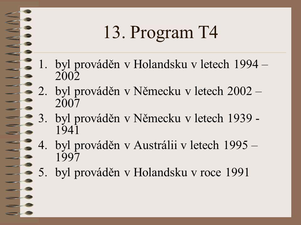 13. Program T4 1.byl prováděn v Holandsku v letech 1994 – 2002 2.byl prováděn v Německu v letech 2002 – 2007 3.byl prováděn v Německu v letech 1939 -