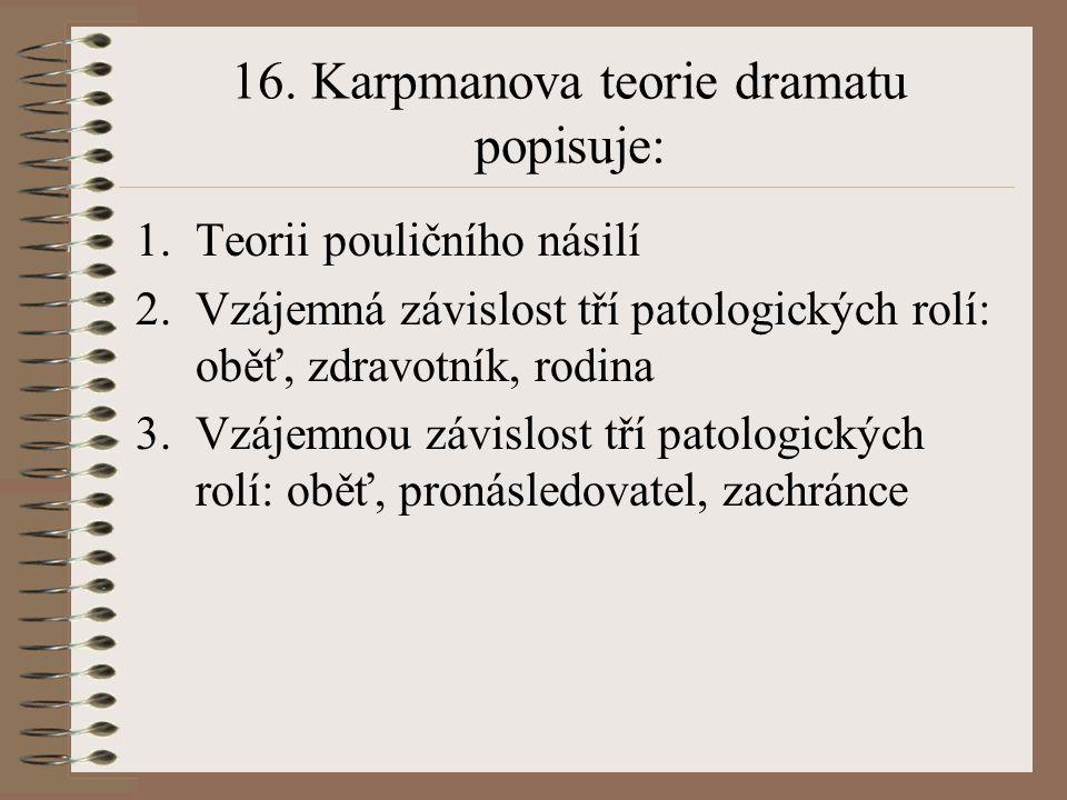 16. Karpmanova teorie dramatu popisuje: 1.Teorii pouličního násilí 2.Vzájemná závislost tří patologických rolí: oběť, zdravotník, rodina 3.Vzájemnou z