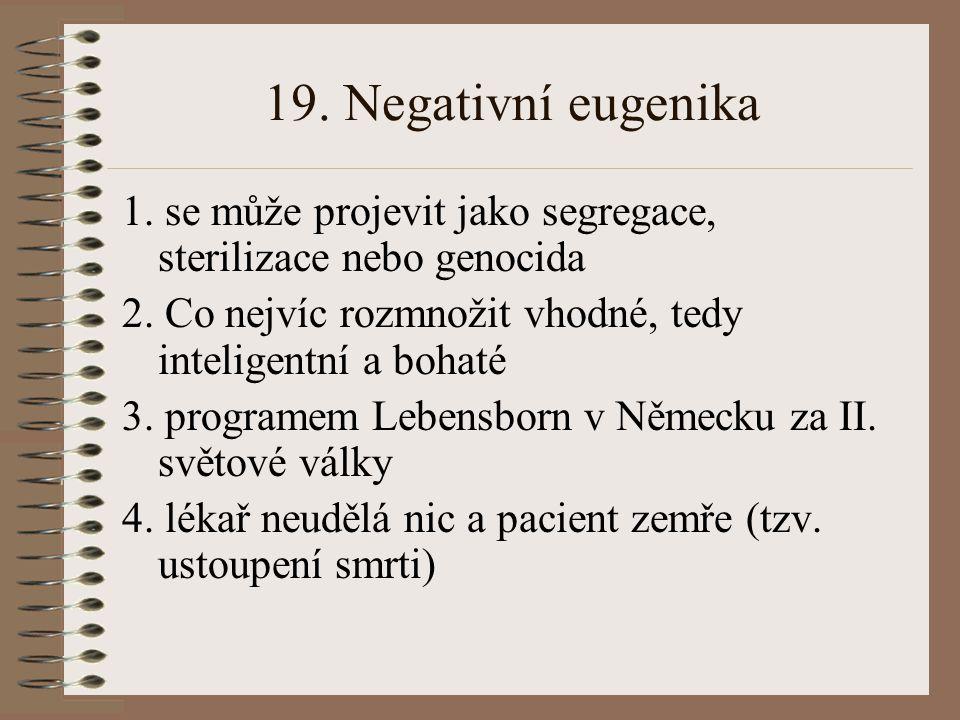 19.Negativní eugenika 1. se může projevit jako segregace, sterilizace nebo genocida 2.