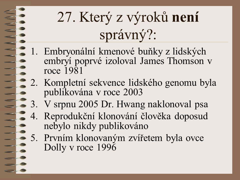 27. Který z výroků není správný?: 1.Embryonální kmenové buňky z lidských embryí poprvé izoloval James Thomson v roce 1981 2.Kompletní sekvence lidskéh