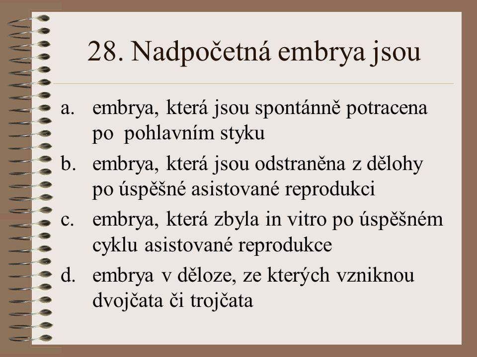 28. Nadpočetná embrya jsou a.embrya, která jsou spontánně potracena po pohlavním styku b.embrya, která jsou odstraněna z dělohy po úspěšné asistované