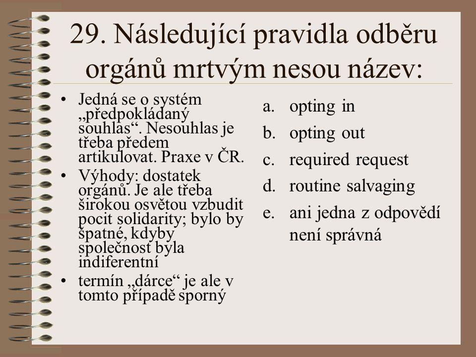 """29. Následující pravidla odběru orgánů mrtvým nesou název: Jedná se o systém """"předpokládaný souhlas"""". Nesouhlas je třeba předem artikulovat. Praxe v Č"""