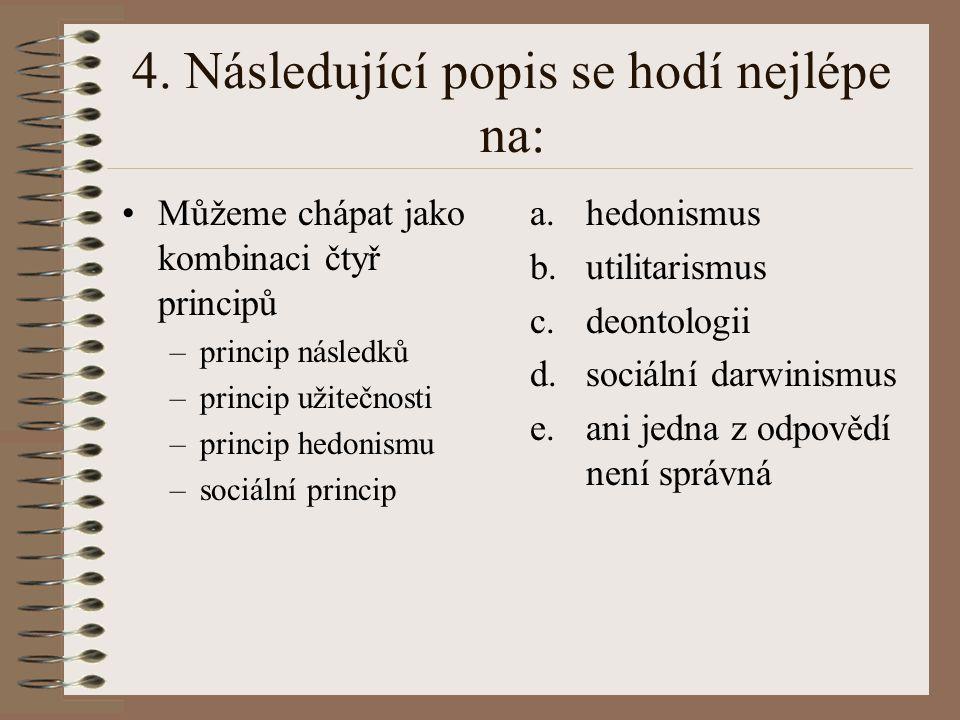 4. Následující popis se hodí nejlépe na: Můžeme chápat jako kombinaci čtyř principů –princip následků –princip užitečnosti –princip hedonismu –sociáln