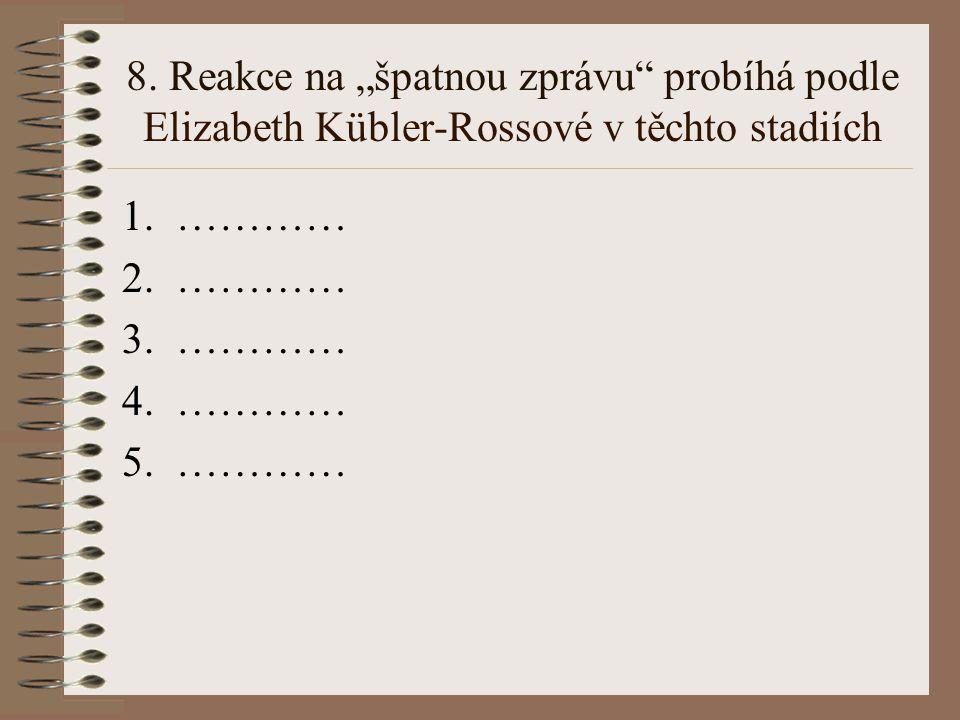 """8. Reakce na """"špatnou zprávu"""" probíhá podle Elizabeth Kübler-Rossové v těchto stadiích 1.………… 2.………… 3.………… 4.………… 5.…………"""