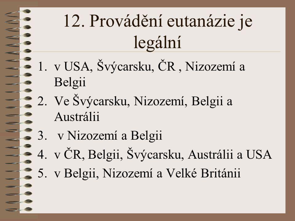 12. Provádění eutanázie je legální 1.v USA, Švýcarsku, ČR, Nizozemí a Belgii 2.Ve Švýcarsku, Nizozemí, Belgii a Austrálii 3. v Nizozemí a Belgii 4.v Č