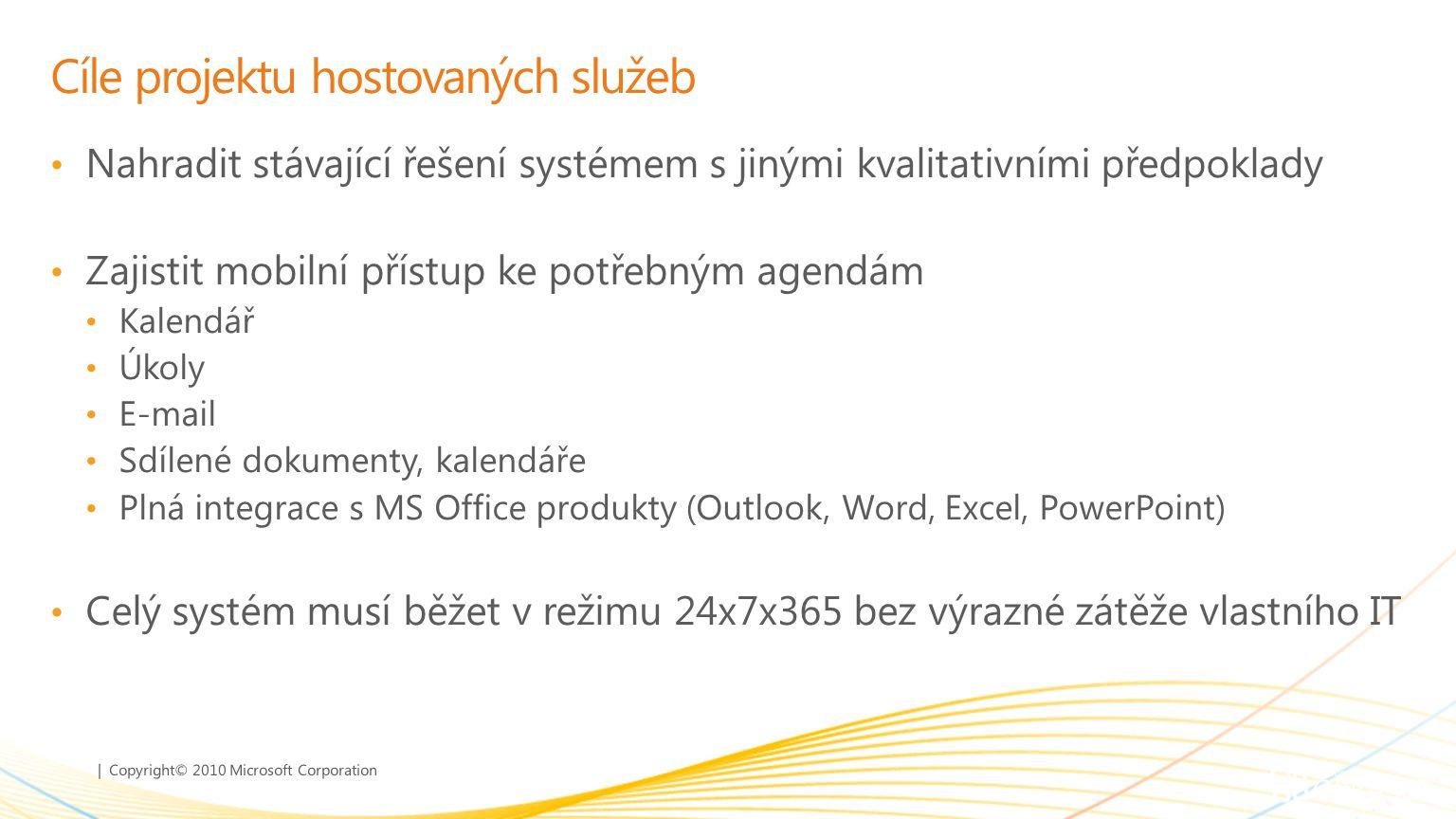 | Copyright© 2010 Microsoft Corporation Cíle projektu hostovaných služeb Nahradit stávající řešení systémem s jinými kvalitativními předpoklady Zajistit mobilní přístup ke potřebným agendám Kalendář Úkoly E-mail Sdílené dokumenty, kalendáře Plná integrace s MS Office produkty (Outlook, Word, Excel, PowerPoint) Celý systém musí běžet v režimu 24x7x365 bez výrazné zátěže vlastního IT