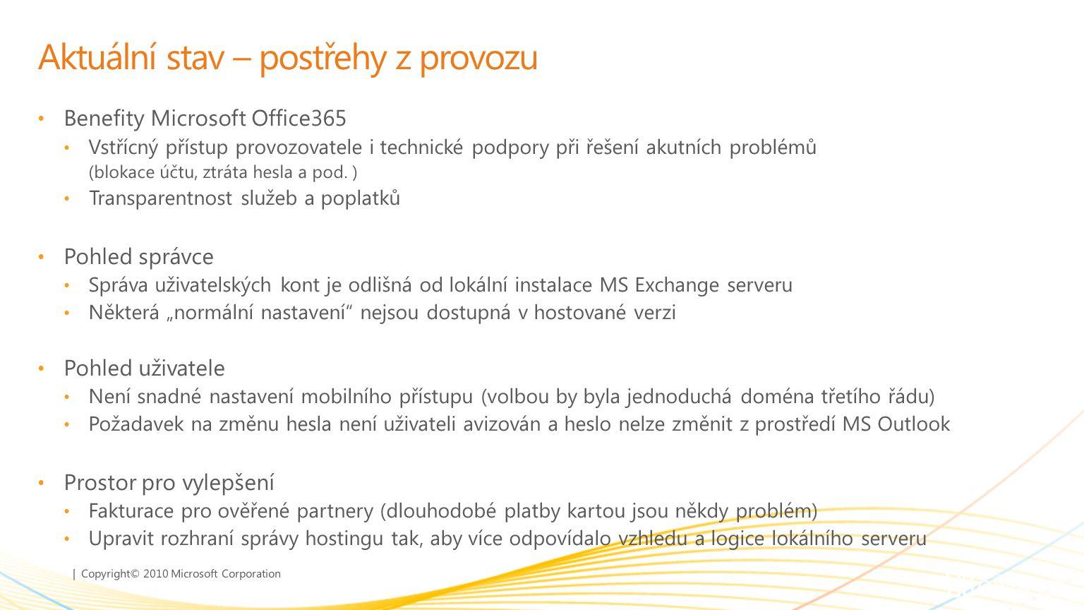 | Copyright© 2010 Microsoft Corporation Aktuální stav – postřehy z provozu Benefity Microsoft Office365 Vstřícný přístup provozovatele i technické podpory při řešení akutních problémů (blokace účtu, ztráta hesla a pod.